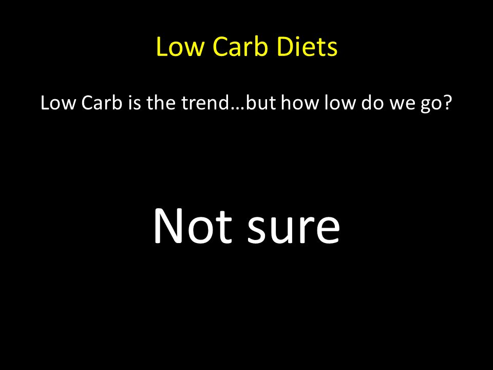 Low Carb Diets Low Carb is the trend…but how low do we go? Not sure