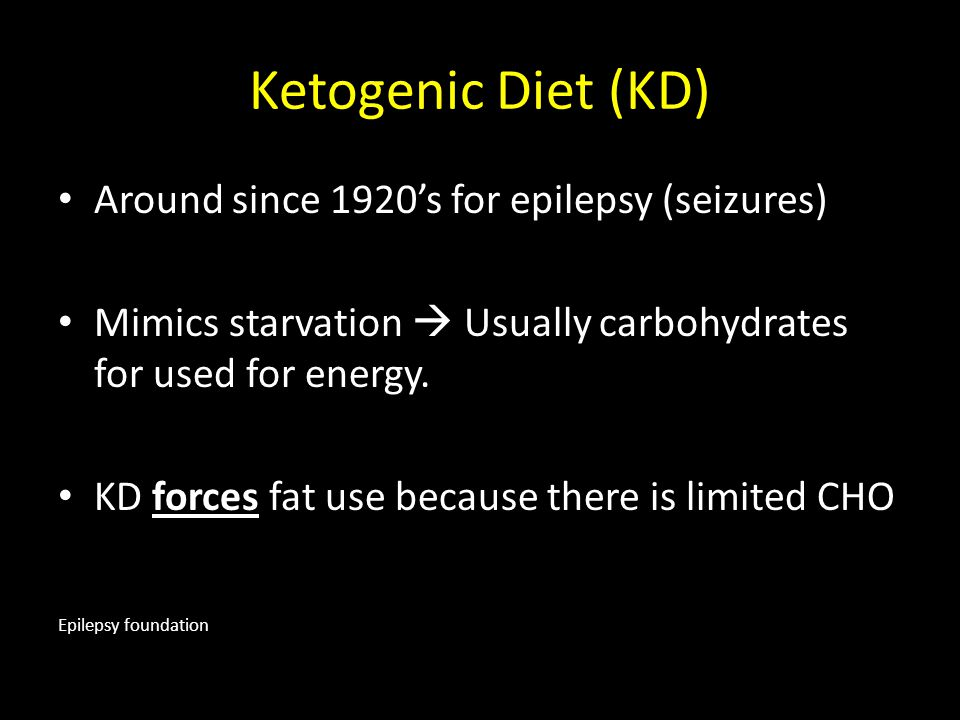 Ketogenic Diet (KD) Around since 1920's for epilepsy (seizures) Mimics starvation  Usually carbohydrates for used for energy. KD forces fat use becau