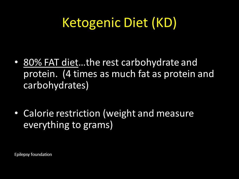 Ketogenic Diet (KD) 80% FAT diet…the rest carbohydrate and protein. (4 times as much fat as protein and carbohydrates) Calorie restriction (weight and