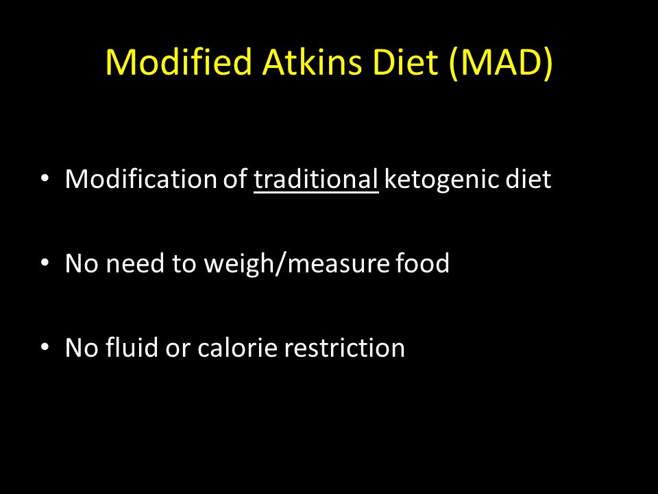 Modified Atkins Diet (MAD) Modification of traditional ketogenic diet No need to weigh/measure food No fluid or calorie restriction