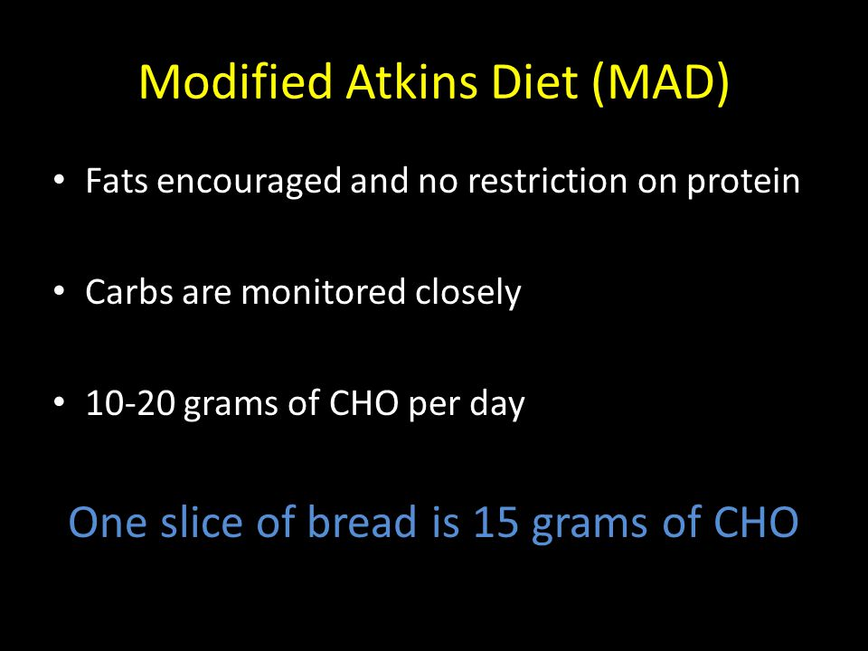 Modified Atkins Diet (MAD) Fats encouraged and no restriction on protein Carbs are monitored closely 10-20 grams of CHO per day One slice of bread is