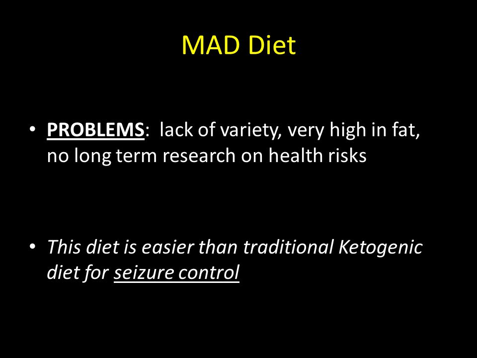 MAD Diet PROBLEMS: lack of variety, very high in fat, no long term research on health risks This diet is easier than traditional Ketogenic diet for se