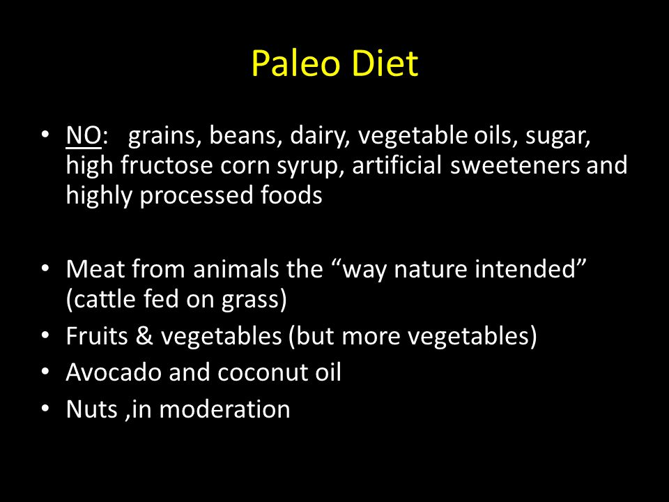 Paleo Diet NO: grains, beans, dairy, vegetable oils, sugar, high fructose corn syrup, artificial sweeteners and highly processed foods Meat from anima