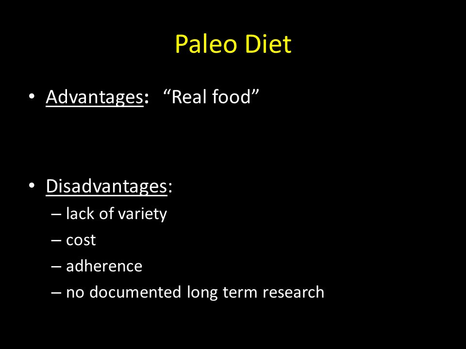 "Paleo Diet Advantages: ""Real food"" Disadvantages: – lack of variety – cost – adherence – no documented long term research"