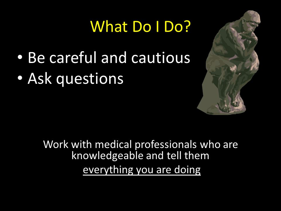 What Do I Do? Be careful and cautious Ask questions Work with medical professionals who are knowledgeable and tell them everything you are doing