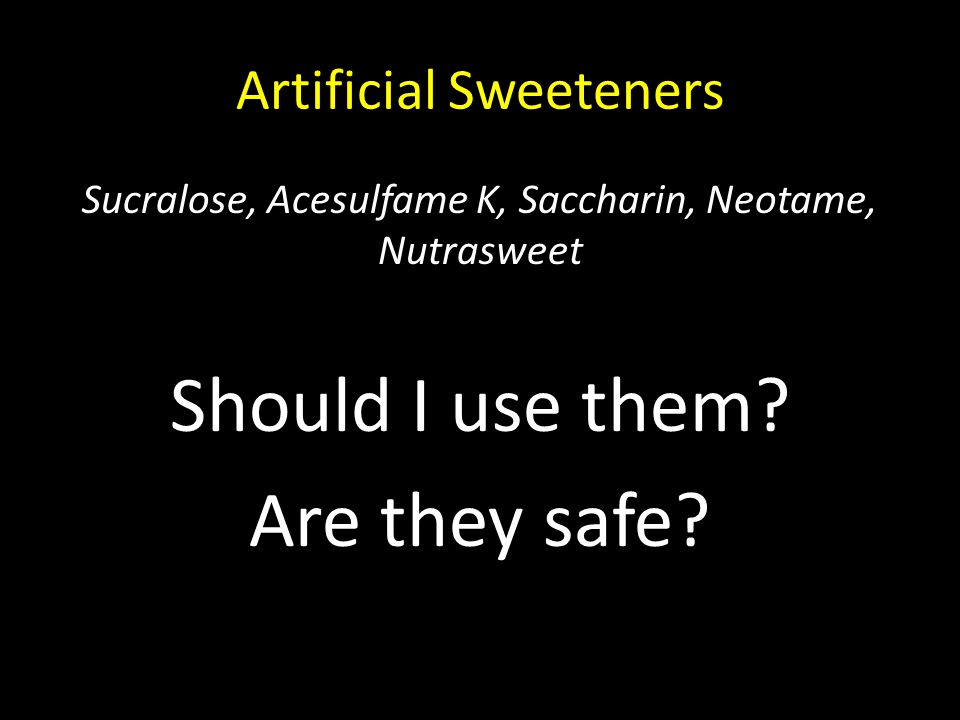 Artificial Sweeteners Sucralose, Acesulfame K, Saccharin, Neotame, Nutrasweet Should I use them? Are they safe?