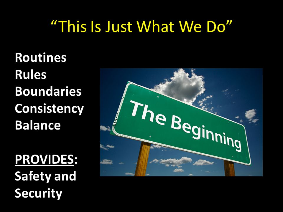 """This Is Just What We Do"" Routines Rules Boundaries Consistency Balance PROVIDES: Safety and Security"