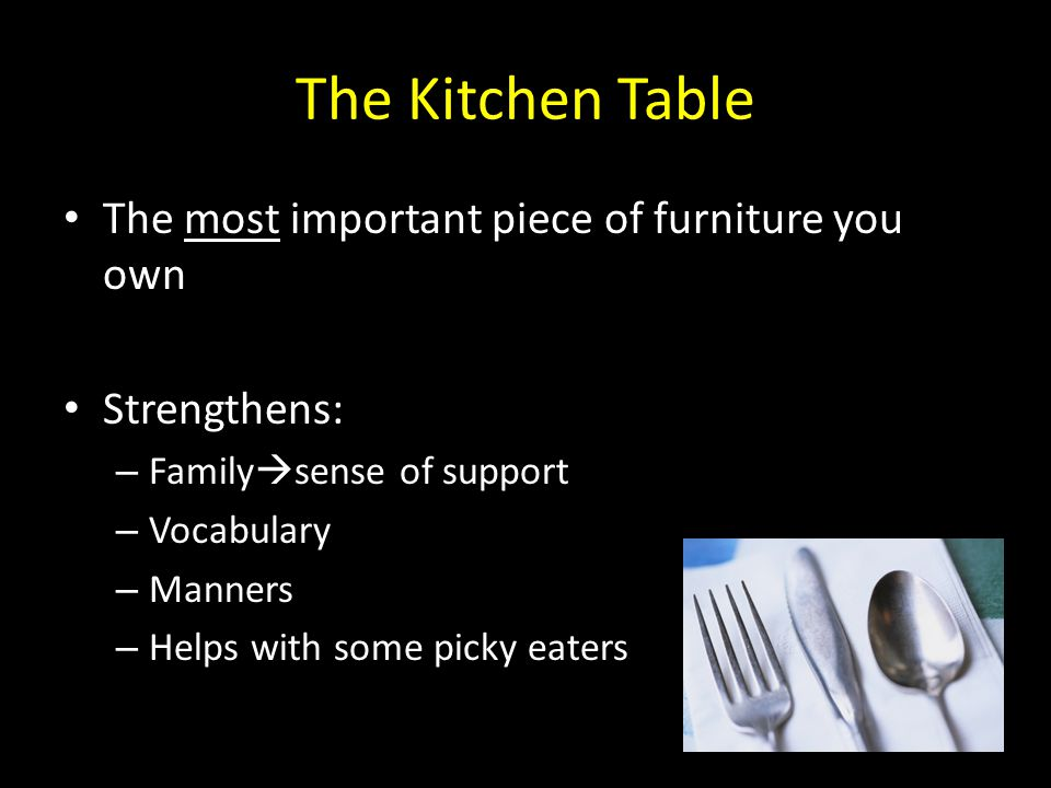 The Kitchen Table The most important piece of furniture you own Strengthens: – Family  sense of support – Vocabulary – Manners – Helps with some pick