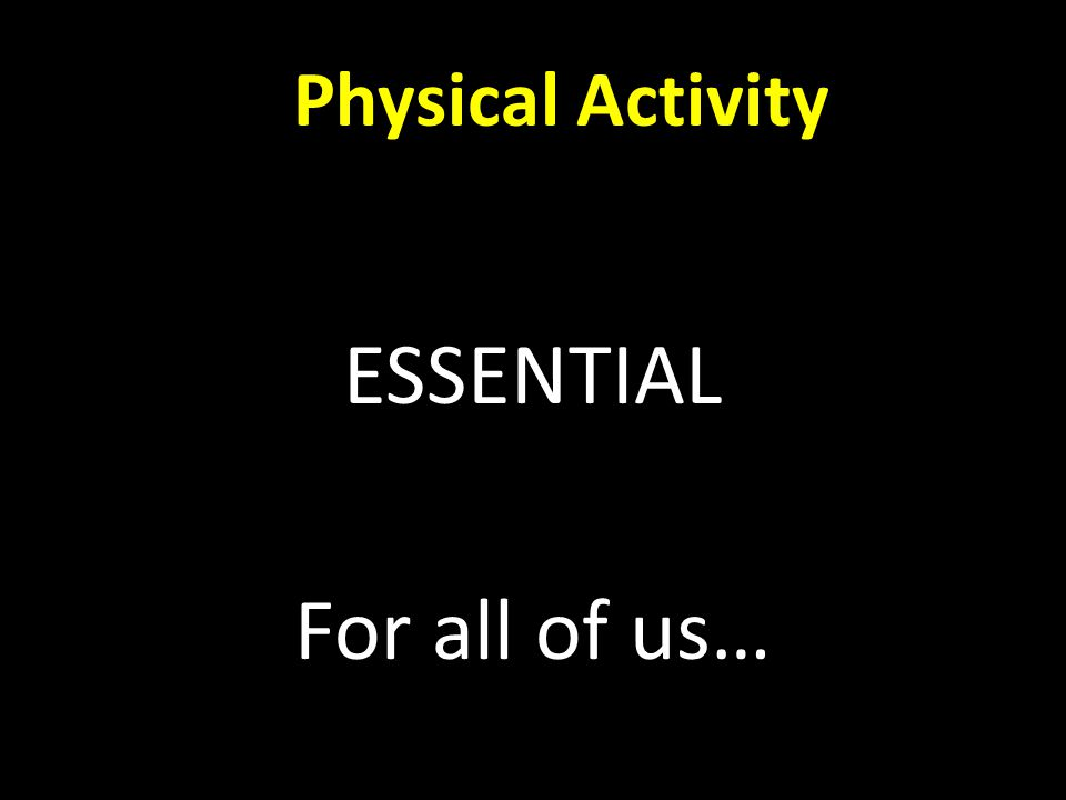 Physical Activity ESSENTIAL For all of us…