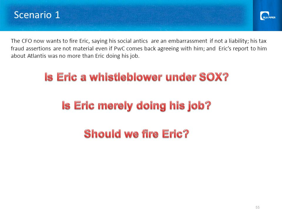 Scenario 1 The CFO now wants to fire Eric, saying his social antics are an embarrassment if not a liability; his tax fraud assertions are not material even if PwC comes back agreeing with him; and Eric's report to him about Atlantis was no more than Eric doing his job.