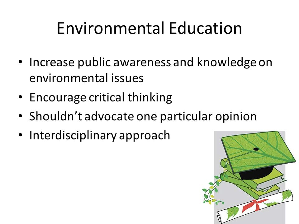 Environmental Education Increase public awareness and knowledge on environmental issues Encourage critical thinking Shouldn't advocate one particular opinion Interdisciplinary approach