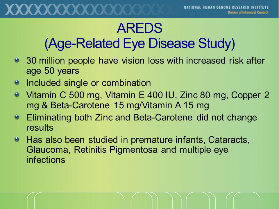 AREDS (Age-Related Eye Disease Study) 30 million people have vision loss with increased risk after age 50 years Included single or combination Vitamin C 500 mg, Vitamin E 400 IU, Zinc 80 mg, Copper 2 mg & Beta-Carotene 15 mg/Vitamin A 15 mg Eliminating both Zinc and Beta-Carotene did not change results Has also been studied in premature infants, Cataracts, Glaucoma, Retinitis Pigmentosa and multiple eye infections