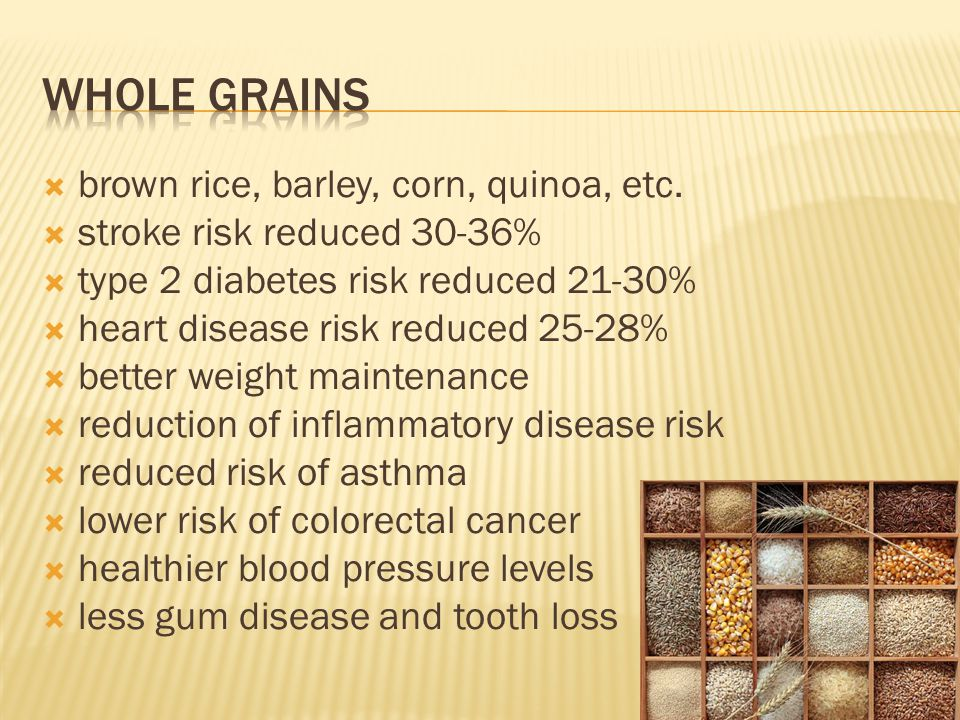  brown rice, barley, corn, quinoa, etc.  stroke risk reduced 30-36%  type 2 diabetes risk reduced 21-30%  heart disease risk reduced 25-28%  bett