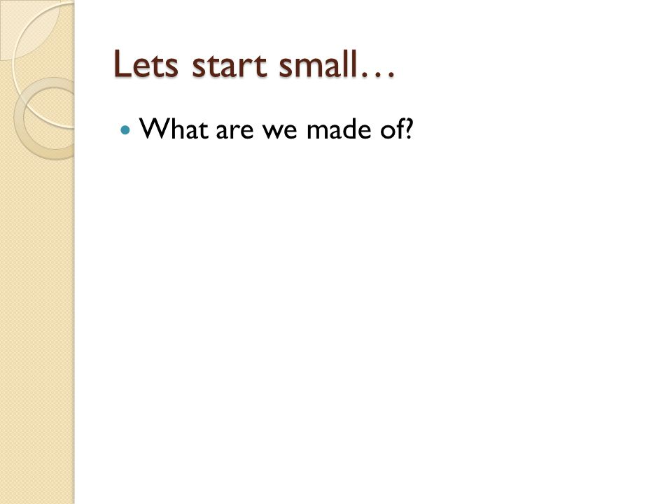 Lets start small… What are we made of?