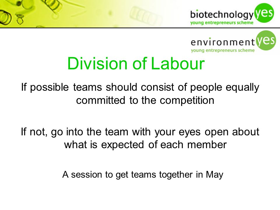 Division of Labour If possible teams should consist of people equally committed to the competition If not, go into the team with your eyes open about what is expected of each member A session to get teams together in May