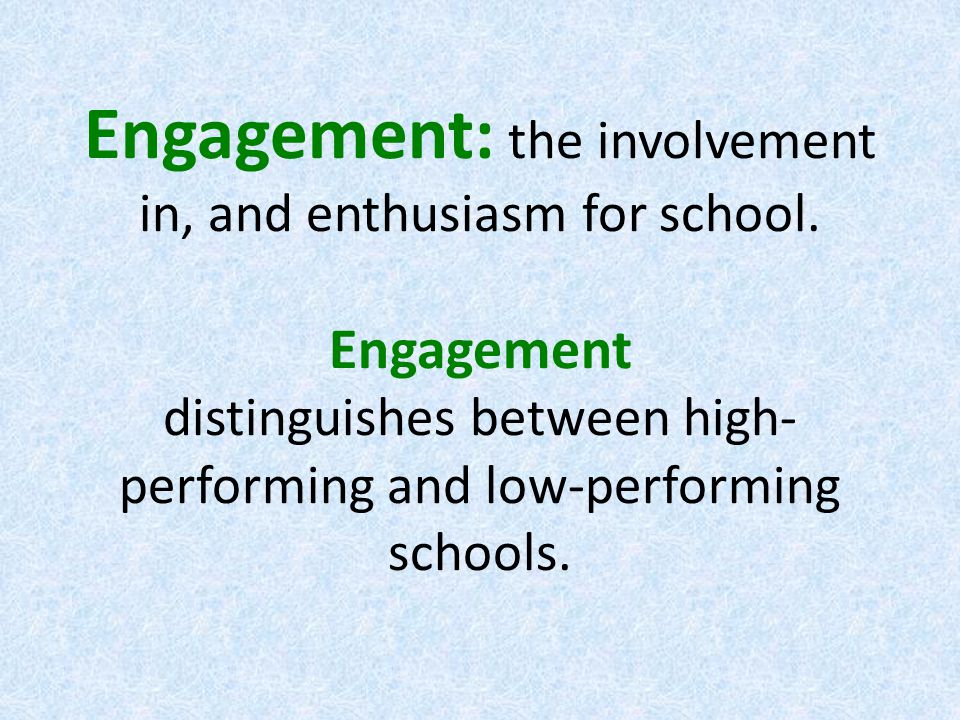 Engagement: the involvement in, and enthusiasm for school.