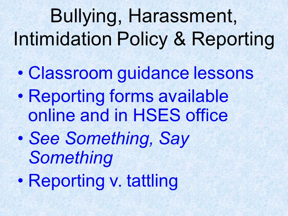 Bullying, Harassment, Intimidation Policy & Reporting Classroom guidance lessons Reporting forms available online and in HSES office See Something, Say Something Reporting v.