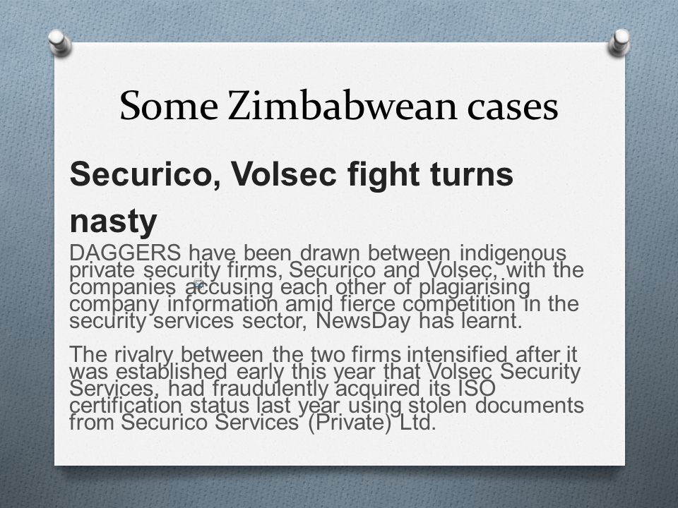 Some Zimbabwean cases Securico, Volsec fight turns nasty DAGGERS have been drawn between indigenous private security firms, Securico and Volsec, with the companies accusing each other of plagiarising company information amid fierce competition in the security services sector, NewsDay has learnt.