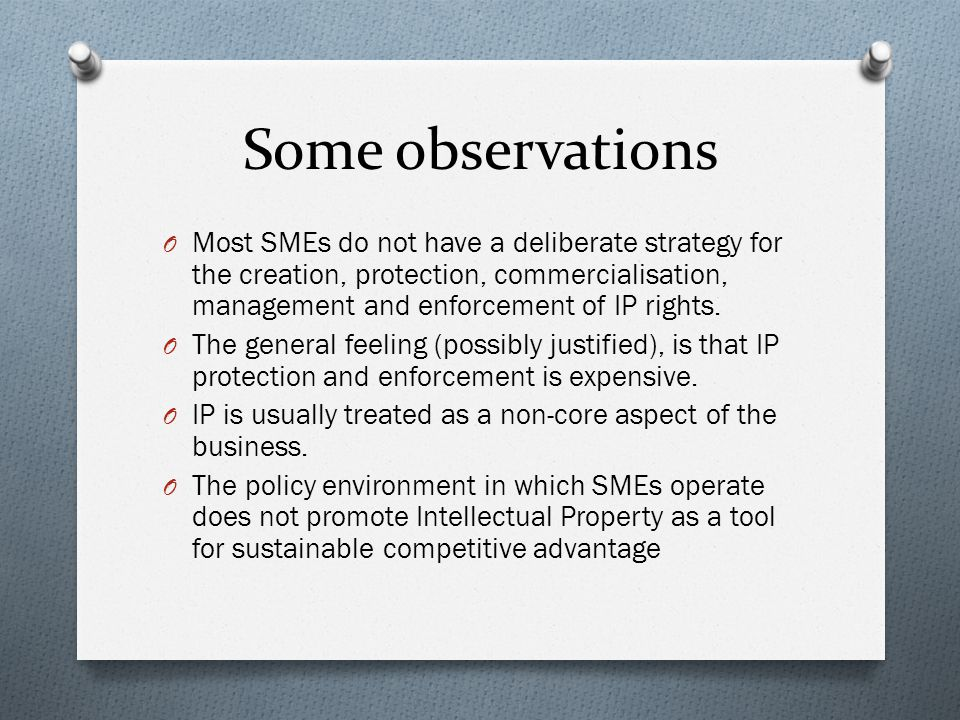 Some observations O Most SMEs do not have a deliberate strategy for the creation, protection, commercialisation, management and enforcement of IP rights.