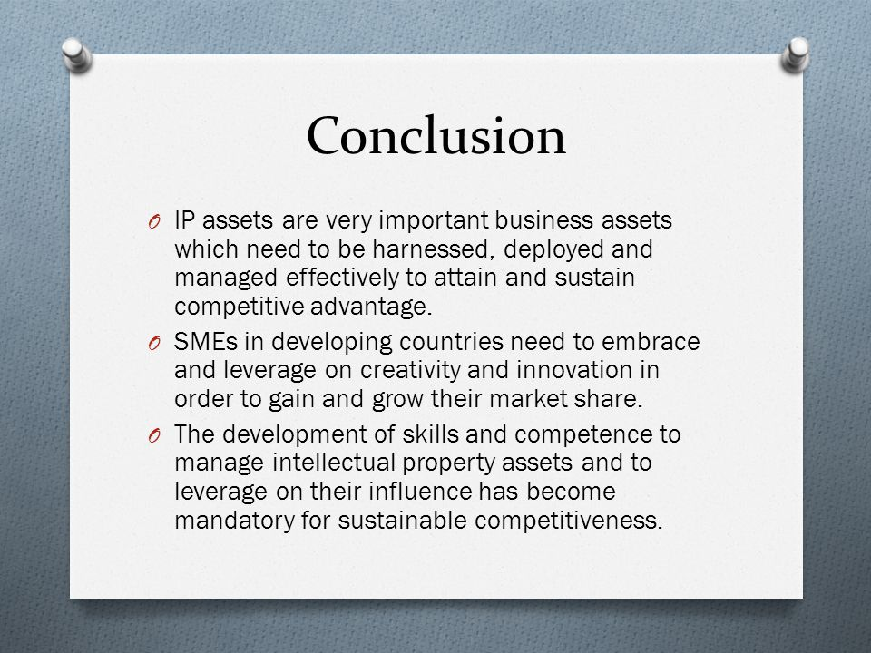 Conclusion O IP assets are very important business assets which need to be harnessed, deployed and managed effectively to attain and sustain competitive advantage.