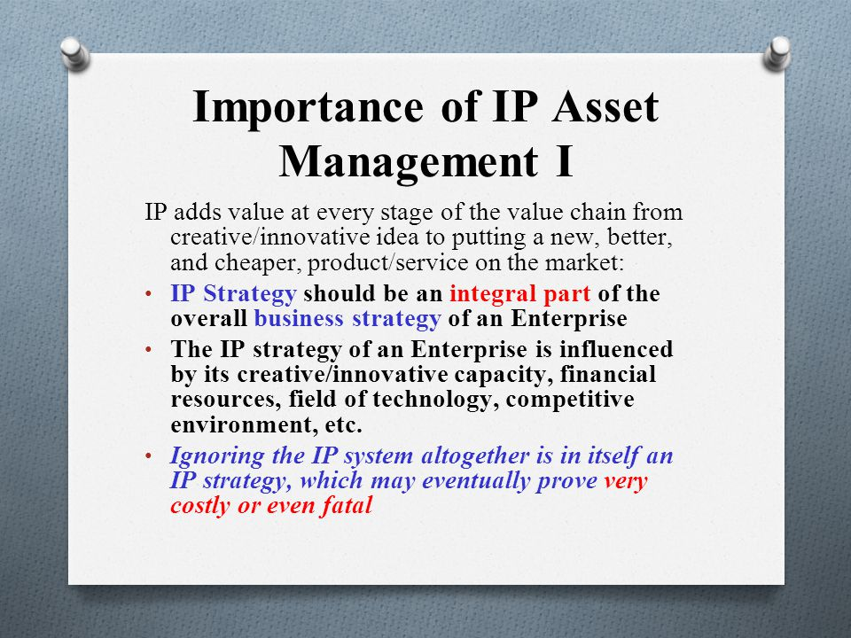 Importance of IP Asset Management II O IP protection prevents competitors from free- riding on the success and goodwill of the enterprise O Effective utilisation of IP assets can ensure quality in respect of products and services and can create and retain customers.