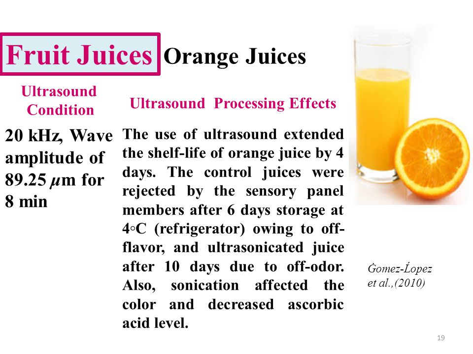 19 Fruit Juices Orange Juices 20 kHz, Wave amplitude of 89.25 μm for 8 min The use of ultrasound extended the shelf-life of orange juice by 4 days.