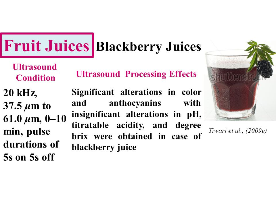 Fruit Juices Blackberry Juices 20 kHz, 37.5 μm to 61.0 μm, 0–10 min, pulse durations of 5s on 5s off Significant alterations in color and anthocyanins with insignificant alterations in pH, titratable acidity, and degree brix were obtained in case of blackberry juice Ultrasound Condition Ultrasound Processing Effects Tiwari et al., (2009e)