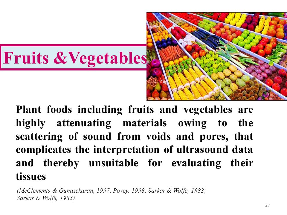 Fruits &Vegetables 27 Plant foods including fruits and vegetables are highly attenuating materials owing to the scattering of sound from voids and pores, that complicates the interpretation of ultrasound data and thereby unsuitable for evaluating their tissues (McClements & Gunasekaran, 1997; Povey, 1998; Sarkar & Wolfe, 1983; Sarkar & Wolfe, 1983)