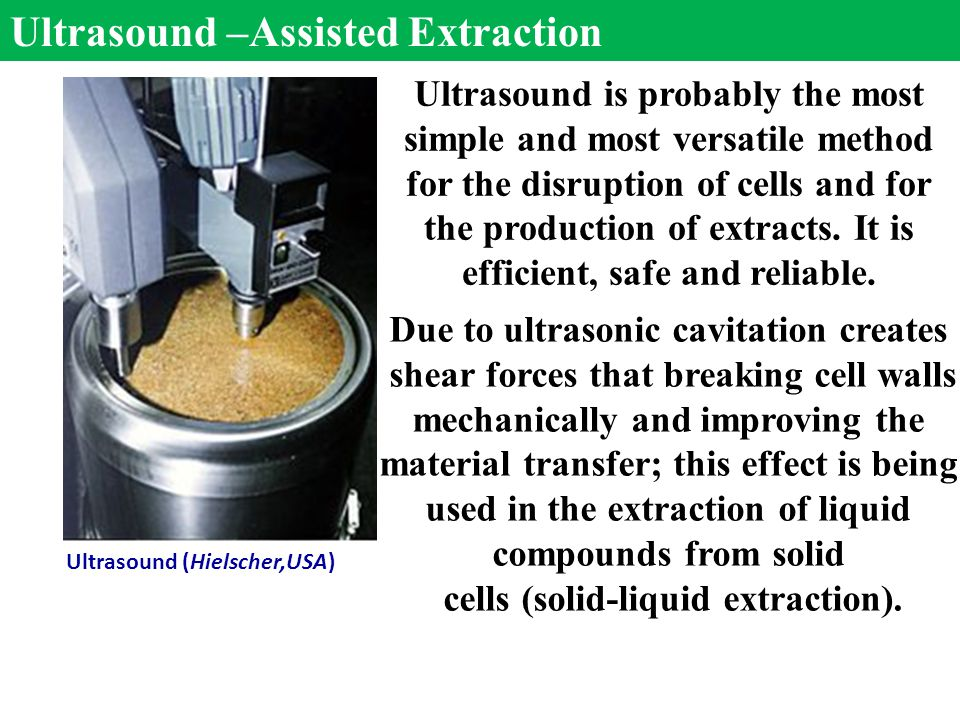 Ultrasound –Assisted Extraction Ultrasound is probably the most simple and most versatile method for the disruption of cells and for the production of extracts.