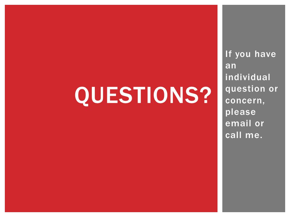 If you have an individual question or concern, please email or call me. QUESTIONS?