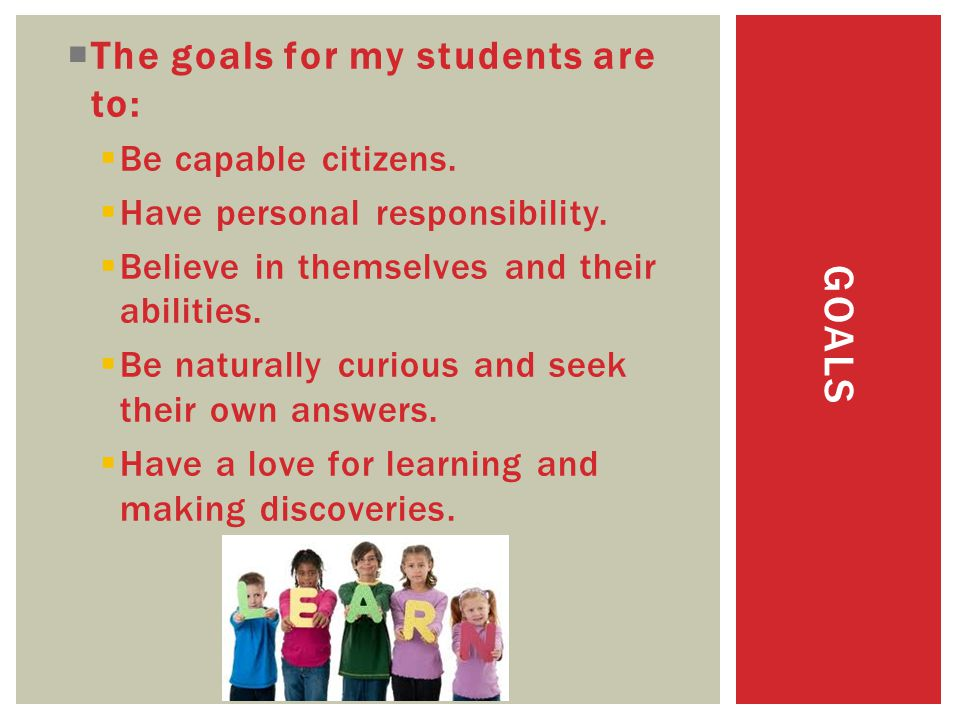 GOALS  The goals for my students areto:  Be capable citizens.