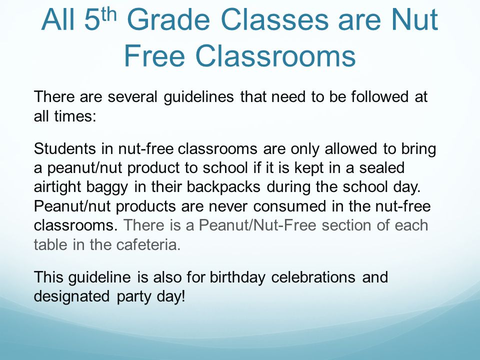 All 5 th Grade Classes are Nut Free Classrooms There are several guidelines that need to be followed at all times: Students in nut-free classrooms are only allowed to bring a peanut/nut product to school if it is kept in a sealed airtight baggy in their backpacks during the school day.