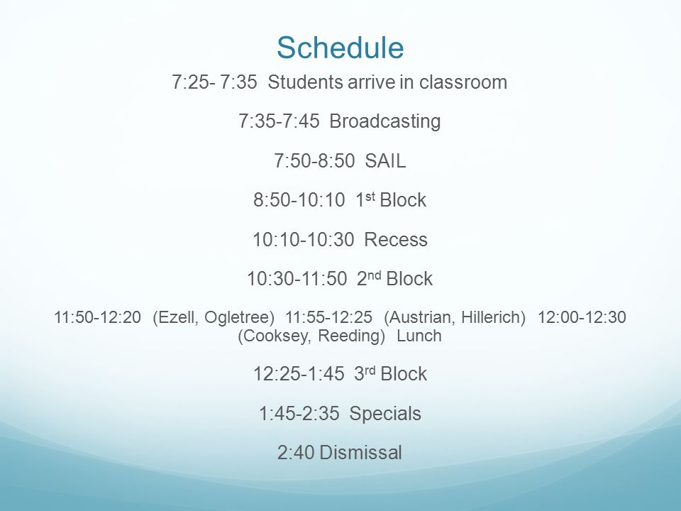 Schedule 7:25- 7:35 Students arrive in classroom 7:35-7:45 Broadcasting 7:50-8:50 SAIL 8:50-10:10 1 st Block 10:10-10:30 Recess 10:30-11:50 2 nd Block 11:50-12:20 (Ezell, Ogletree) 11:55-12:25 (Austrian, Hillerich) 12:00-12:30 (Cooksey, Reeding) Lunch 12:25-1:45 3 rd Block 1:45-2:35 Specials 2:40 Dismissal