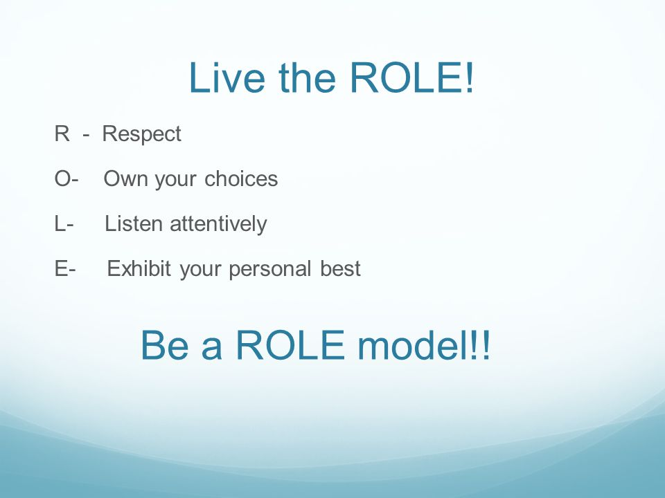 Live the ROLE! R - Respect O- Own your choices L- Listen attentively E- Exhibit your personal best Be a ROLE model!!