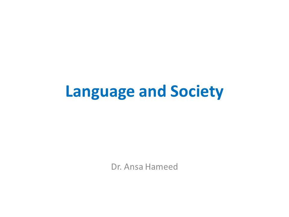 Language and Society Dr. Ansa Hameed