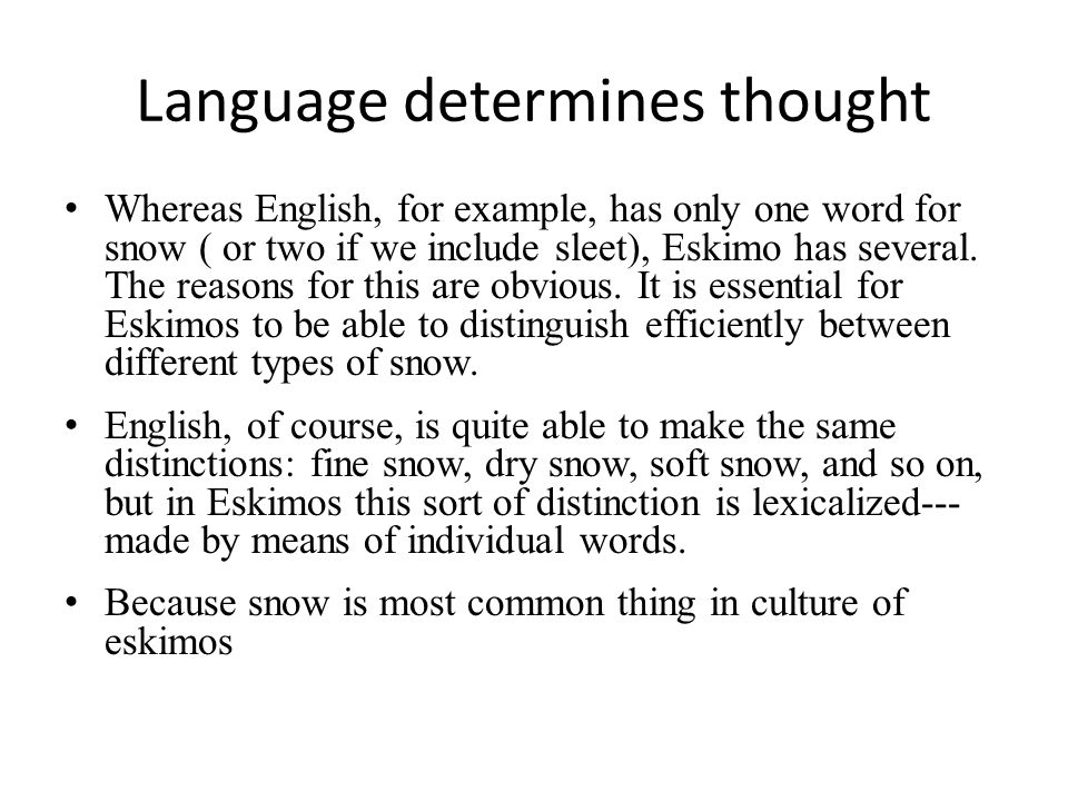 Language determines thought Whereas English, for example, has only one word for snow ( or two if we include sleet), Eskimo has several. The reasons fo