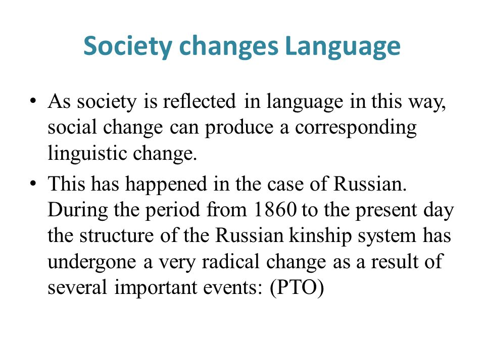 Society changes Language As society is reflected in language in this way, social change can produce a corresponding linguistic change. This has happen