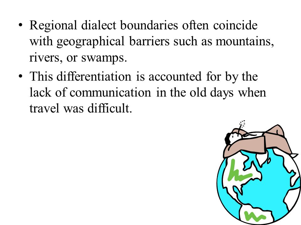 Regional dialect boundaries often coincide with geographical barriers such as mountains, rivers, or swamps. This differentiation is accounted for by t