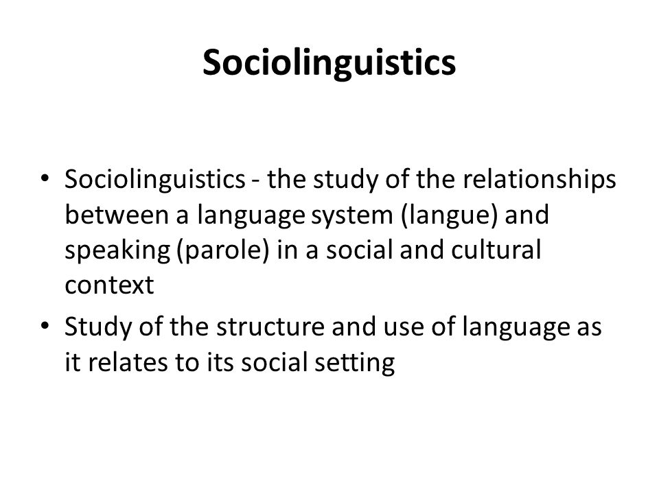 Sociolinguistics Sociolinguistics - the study of the relationships between a language system (langue) and speaking (parole) in a social and cultural c