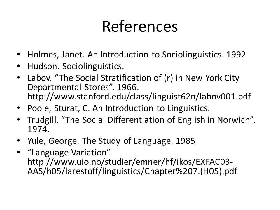 "References Holmes, Janet. An Introduction to Sociolinguistics. 1992 Hudson. Sociolinguistics. Labov. ""The Social Stratification of (r) in New York Cit"