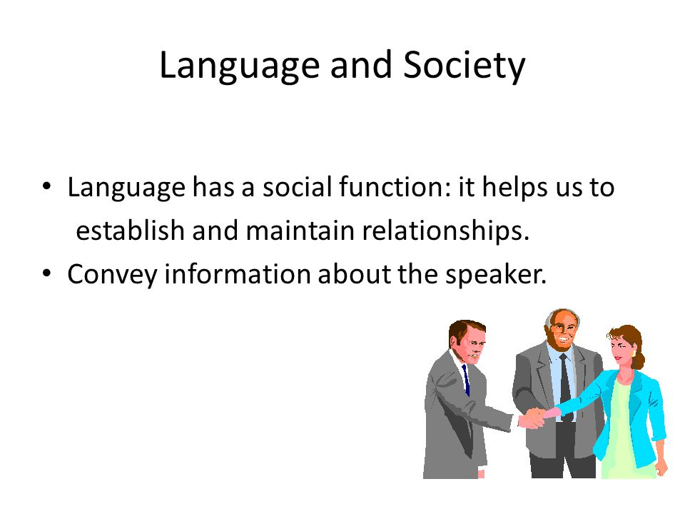 Language and Society Language has a social function: it helps us to establish and maintain relationships. Convey information about the speaker.