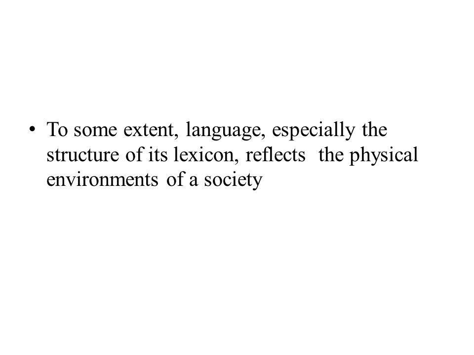 To some extent, language, especially the structure of its lexicon, reflects the physical environments of a society