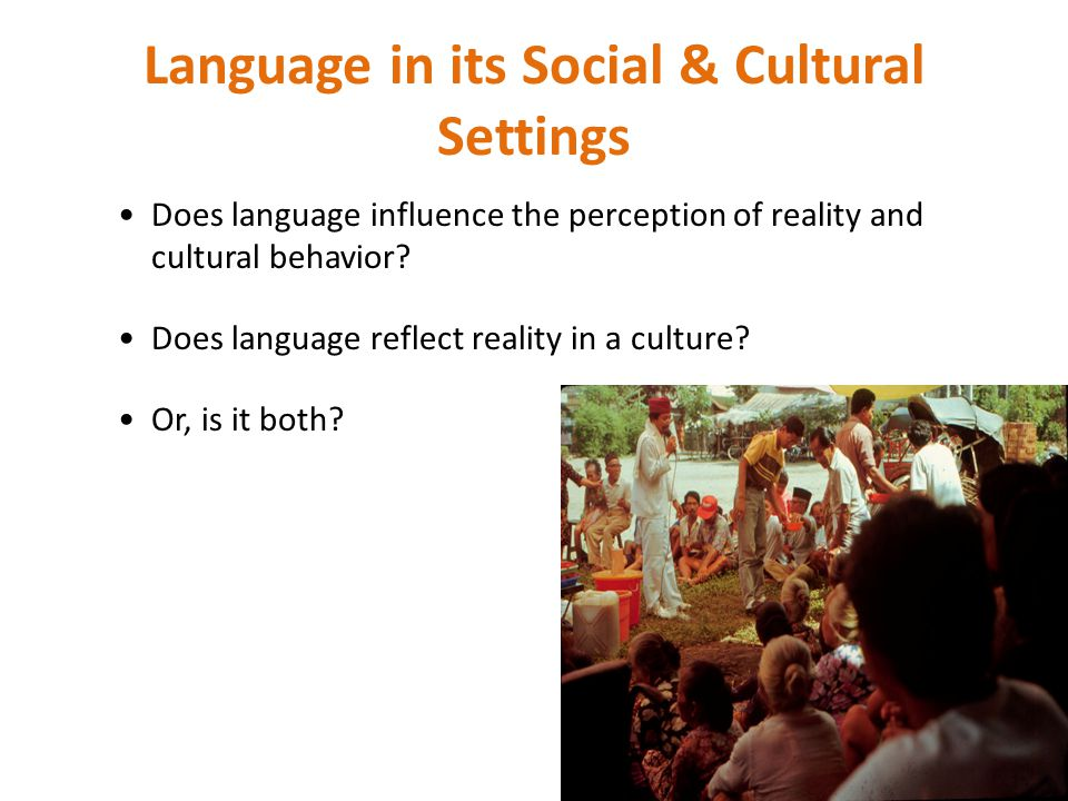 Language in its Social & Cultural Settings Does language influence the perception of reality and cultural behavior? Does language reflect reality in a