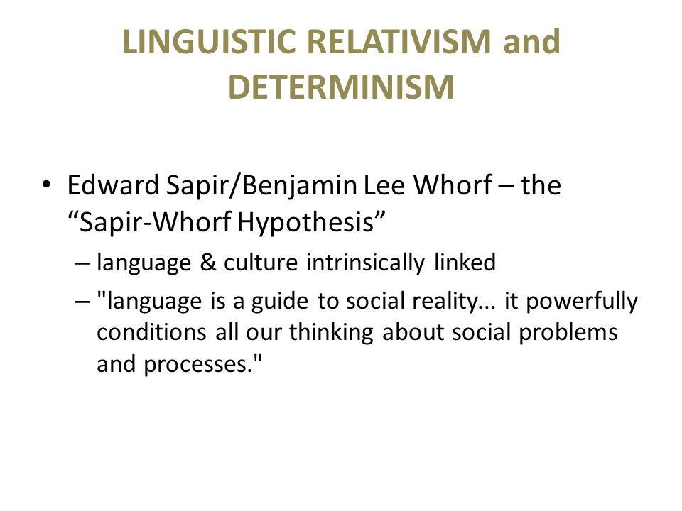 "LINGUISTIC RELATIVISM and DETERMINISM Edward Sapir/Benjamin Lee Whorf – the ""Sapir-Whorf Hypothesis"" – language & culture intrinsically linked –"