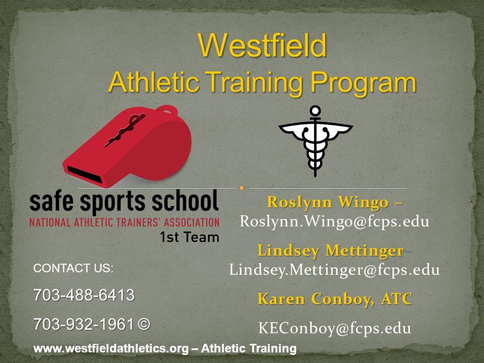 Roslynn Wingo – Roslynn Wingo – Roslynn.Wingo@fcps.edu Lindsey Mettinger Lindsey Mettinger– Lindsey.Mettinger@fcps.edu Karen Conboy, ATC KEConboy@fcps.edu CONTACT US:703-488-6413 703-932-1961 © www.westfieldathletics.org – Athletic Training