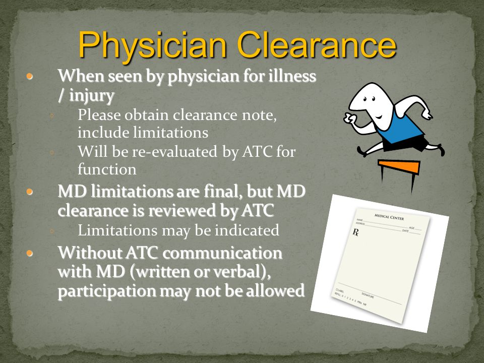 When seen by physician for illness / injury When seen by physician for illness / injury ◦ Please obtain clearance note, include limitations ◦ Will be re-evaluated by ATC for function MD limitations are final, but MD clearance is reviewed by ATC MD limitations are final, but MD clearance is reviewed by ATC ◦ Limitations may be indicated Without ATC communication with MD (written or verbal), participation may not be allowed Without ATC communication with MD (written or verbal), participation may not be allowed