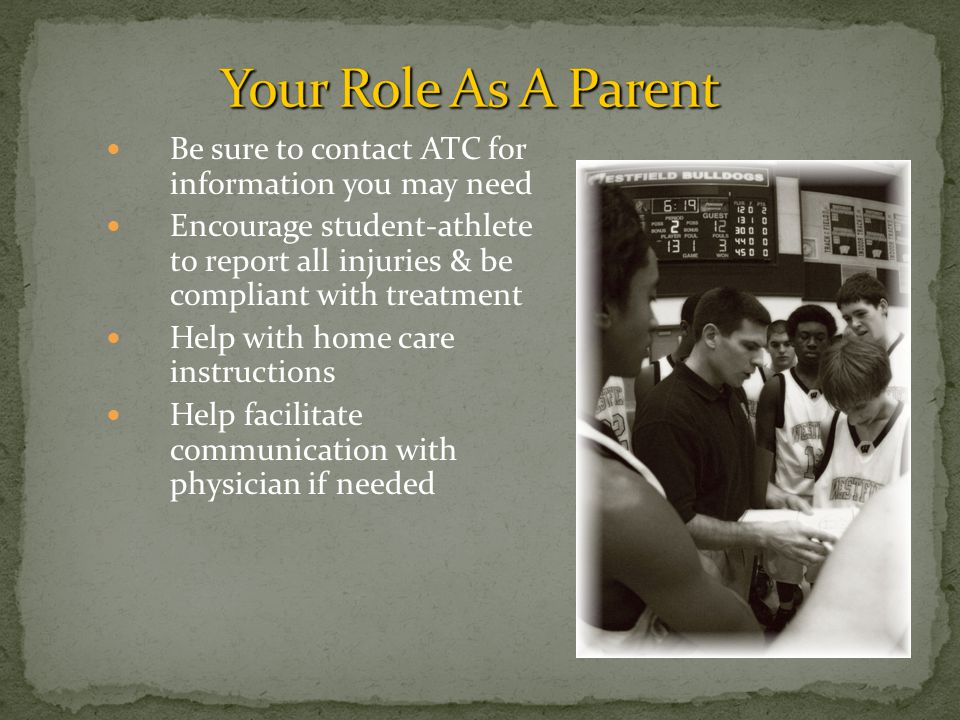 Be sure to contact ATC for information you may need Encourage student-athlete to report all injuries & be compliant with treatment Help with home care instructions Help facilitate communication with physician if needed