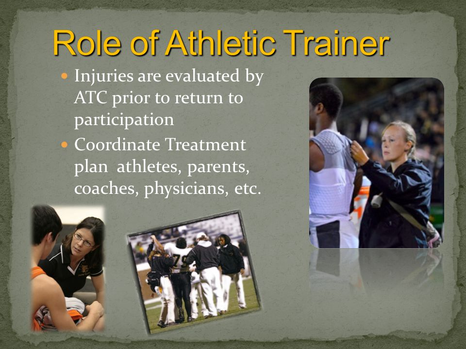 Injuries are evaluated by ATC prior to return to participation Coordinate Treatment plan athletes, parents, coaches, physicians, etc.