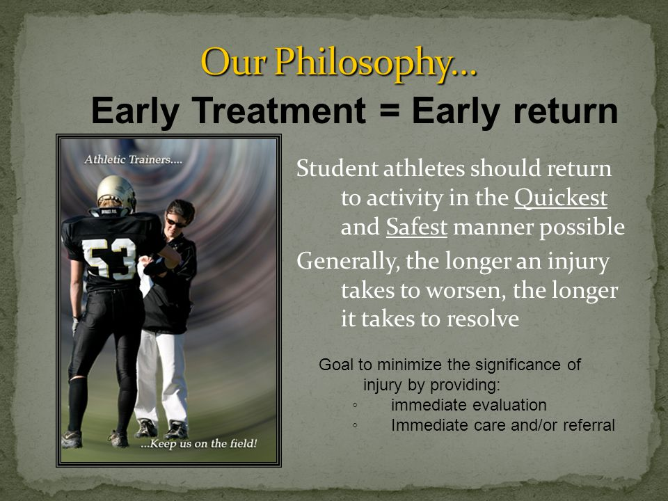 Student athletes should return to activity in the Quickest and Safest manner possible Generally, the longer an injury takes to worsen, the longer it takes to resolve Early Treatment = Early return Goal to minimize the significance of injury by providing: ◦ immediate evaluation ◦ Immediate care and/or referral