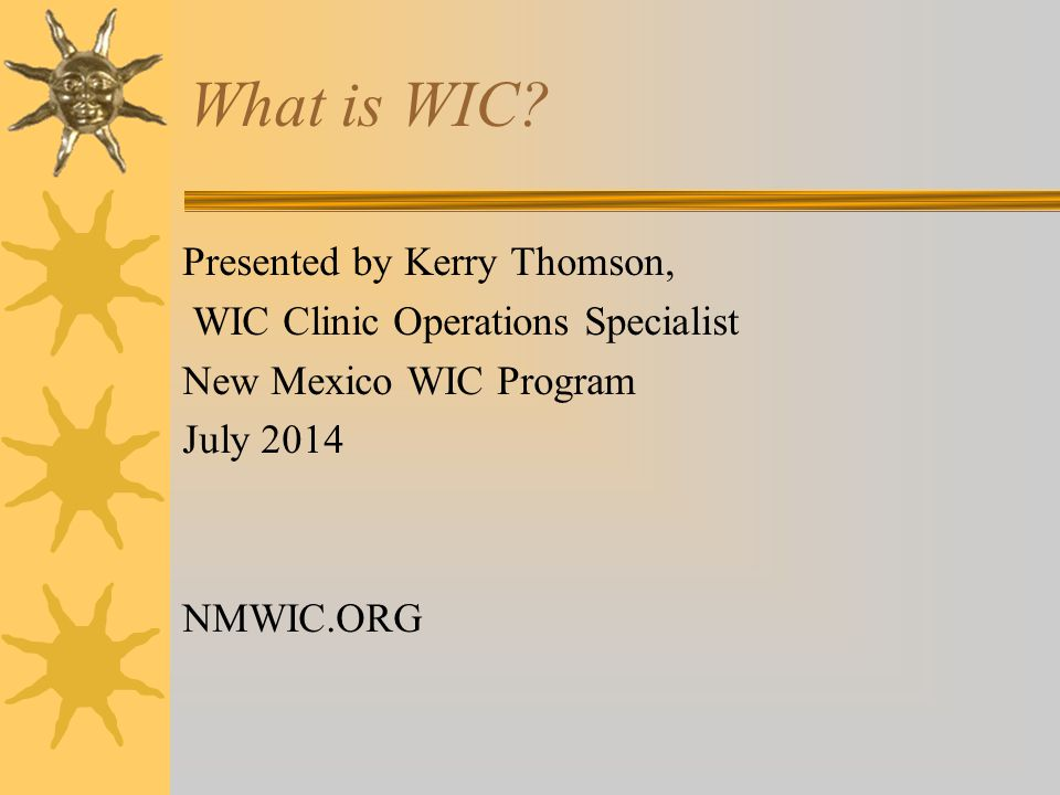What is WIC? Presented by Kerry Thomson, WIC Clinic Operations Specialist New Mexico WIC Program July 2014 NMWIC.ORG